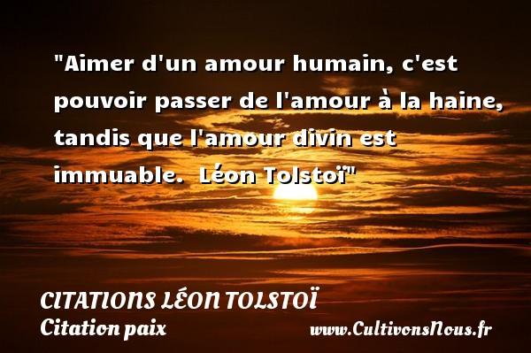 Aimer d un amour humain, c est pouvoir passer de l amour à la haine, tandis que l amour divin est immuable.   Léon Tolstoï   Une citation sur la Paix CITATIONS LÉON TOLSTOÏ - Citations Léon Tolstoï - Citation paix