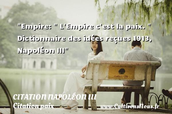 Citation Napoléon III - Citation paix - Empire:   L Empire c est la paix.    Dictionnaire des idées reçues 1913, Napoléon III   Une citation sur la Paix CITATION NAPOLÉON III
