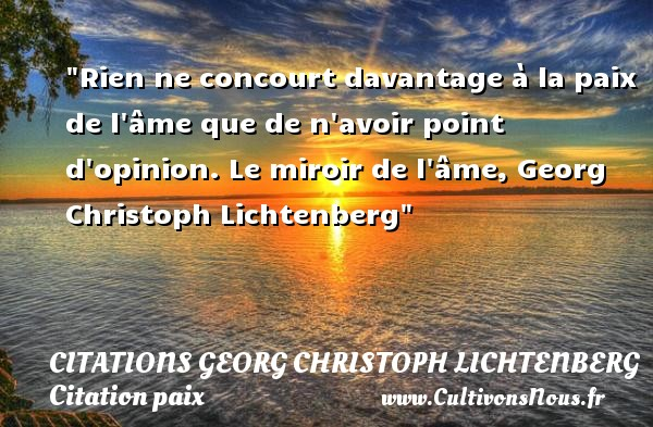 Rien ne concourt davantage à la paix de l âme que de n avoir point d opinion.  Le miroir de l âme, Georg Christoph Lichtenberg   Une citation sur la Paix CITATIONS GEORG CHRISTOPH LICHTENBERG - Citation paix