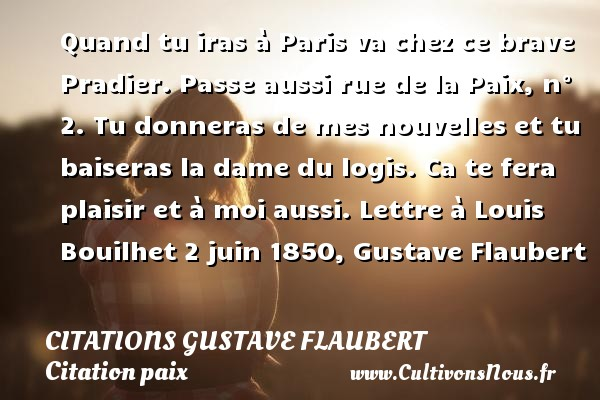 Citations Gustave Flaubert - Citation paix - Quand tu iras à Paris va chez ce brave Pradier. Passe aussi rue de la Paix, n° 2. Tu donneras de mes nouvelles et tu baiseras la dame du logis. Ca te fera plaisir et à moi aussi.  Lettre à Louis Bouilhet 2 juin 1850, Gustave Flaubert   Une citation sur la Paix CITATIONS GUSTAVE FLAUBERT