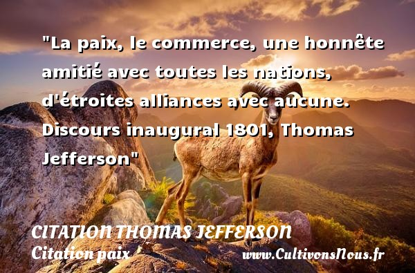 La paix, le commerce, une honnête amitié avec toutes les nations, d étroites alliances avec aucune.  Discours inaugural 1801, Thomas Jefferson   Une citation sur la Paix CITATION THOMAS JEFFERSON - Citation paix