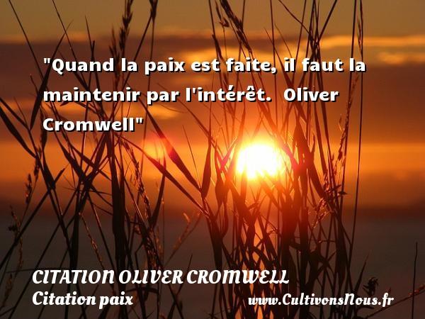 Citation Oliver Cromwell - Citation paix - Quand la paix est faite, il faut la maintenir par l intérêt.   Oliver Cromwell   Une citation sur la Paix CITATION OLIVER CROMWELL