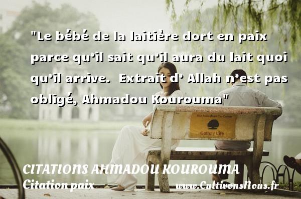 Le bébé de la laitière dort en paix parce qu'il sait qu'il aura du lait quoi qu'il arrive.   Extrait d' Allah n'est pas obligé, Ahmadou Kourouma   Une citation sur la Paix CITATIONS AHMADOU KOUROUMA - Citation paix