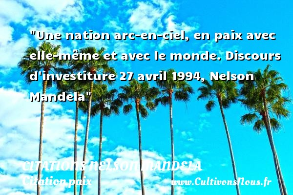 Citations Nelson Mandela - Citation paix - Une nation arc-en-ciel, en paix avec elle-même et avec le monde.  Discours d investiture 27 avril 1994, Nelson Mandela   Une citation sur la Paix CITATIONS NELSON MANDELA