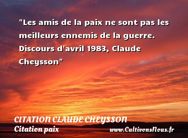 Les amis de la paix ne sont pas les meilleurs ennemis de la guerre.  Discours d avril 1983, Claude Cheysson   Une citation sur la Paix CITATION CLAUDE CHEYSSON - Citation paix