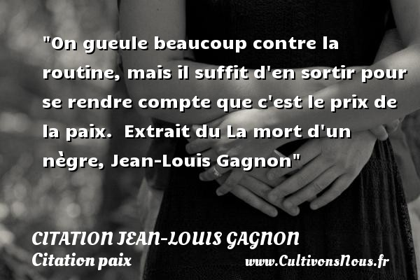 On gueule beaucoup contre la routine, mais il suffit d en sortir pour se rendre compte que c est le prix de la paix.   Extrait du La mort d un nègre, Jean-Louis Gagnon   Une citation sur la Paix CITATION JEAN-LOUIS GAGNON - Citation paix - Citation routine
