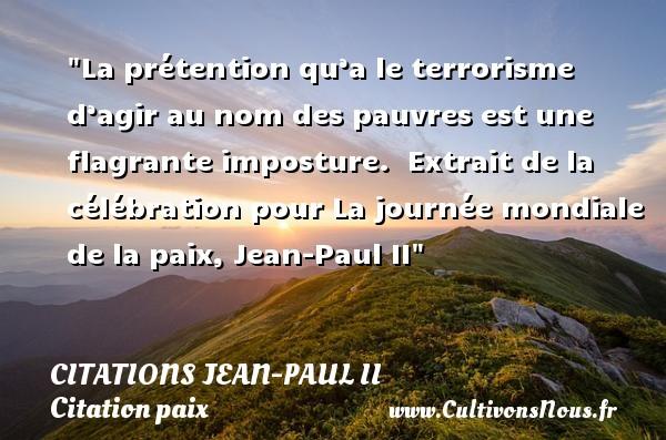Citations Jean-Paul II - Citation paix - La prétention qu'a le terrorisme d'agir au nom des pauvres est une flagrante imposture.   Extrait de la célébration pour La journée mondiale de la paix, Jean-Paul II   Une citation sur la Paix CITATIONS JEAN-PAUL II