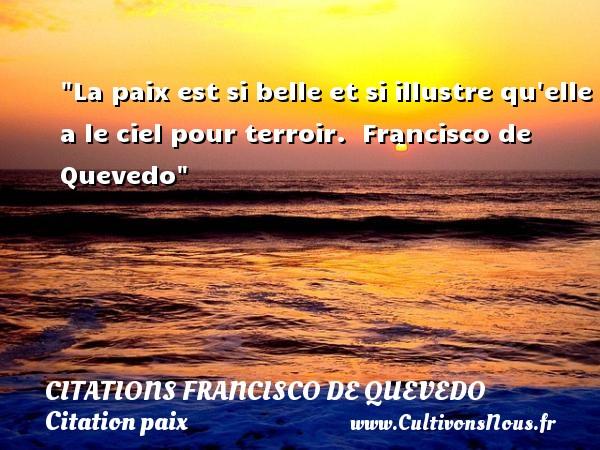 Citations Francisco de Quevedo - Citation paix - La paix est si belle et si illustre qu elle a le ciel pour terroir.   Francisco de Quevedo   Une citation sur la Paix CITATIONS FRANCISCO DE QUEVEDO