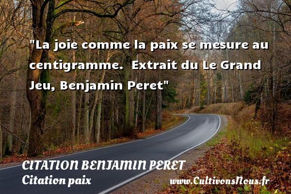 Citation Benjamin Peret - Citation paix - La joie comme la paix se mesure au centigramme.   Extrait du Le Grand Jeu, Benjamin Peret   Une citation sur la Paix CITATION BENJAMIN PERET