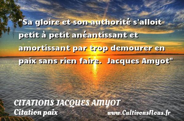 Citations Jacques Amyot - Citation paix - Sa gloire et son authorité s alloit petit à petit anéantissant et amortissant par trop demourer en paix sans rien faire.   Jacques Amyot   Une citation sur la Paix CITATIONS JACQUES AMYOT