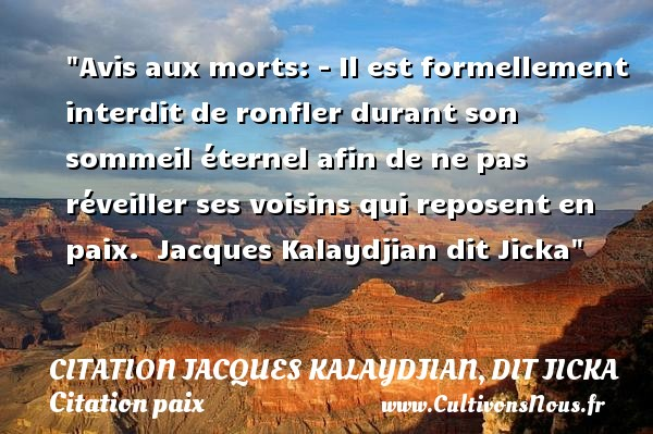 Citation Jacques Kalaydjian, dit Jicka - Citation paix - Avis aux morts: - Il est formellement interdit de ronfler durant son sommeil éternel afin de ne pas réveiller ses voisins qui reposent en paix.   Jacques Kalaydjian dit Jicka   Une citation sur la Paix CITATION JACQUES KALAYDJIAN, DIT JICKA