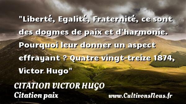 citation Victor Hugo - Citation paix - Liberté, Egalité, Fraternité, ce sont des dogmes de paix et d harmonie. Pourquoi leur donner un aspect effrayant ?  Quatre vingt-treize 1874, Victor Hugo   Une citation sur la Paix CITATION VICTOR HUGO