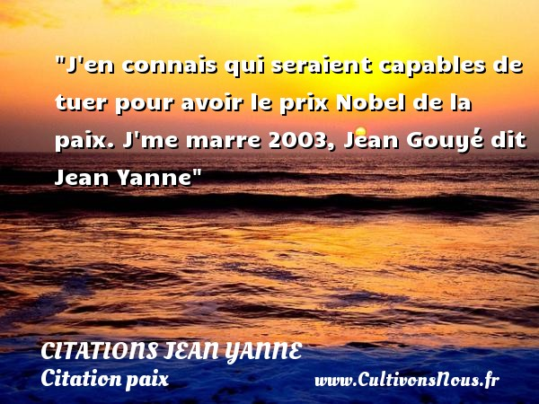 J en connais qui seraient capables de tuer pour avoir le prix Nobel de la paix.  J me marre 2003, Jean Gouyé dit Jean Yanne   Une citation sur la Paix CITATIONS JEAN YANNE - Citation paix