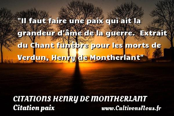 Il faut faire une paix qui ait la grandeur d âme de la guerre.   Extrait du Chant funèbre pour les morts de Verdun, Henry de Montherlant   Une citation sur la Paix CITATIONS HENRY DE MONTHERLANT - Citation paix