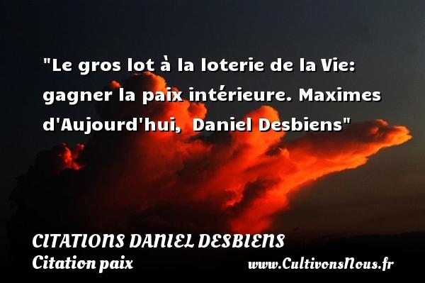 Citations Daniel Desbiens - Citation paix - Le gros lot à la loterie de laVie: gagner la paix intérieure.  Maximes d Aujourd hui, Daniel Desbiens   Une citation sur la Paix CITATIONS DANIEL DESBIENS