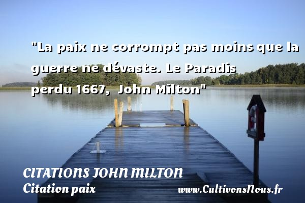 Citations John Milton - Citation paix - Citation paradis - La paix ne corrompt pas moins que la guerre ne dévaste.  Le Paradis perdu 1667,  John Milton   Une citation sur la Paix CITATIONS JOHN MILTON