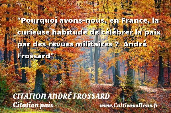 Pourquoi avons-nous, en France,la curieuse habitude de célébrerla paix par des revuesmilitaires ?   André Frossard   Une citation sur la Paix CITATION ANDRÉ FROSSARD - Citation André Frossard - Citation paix