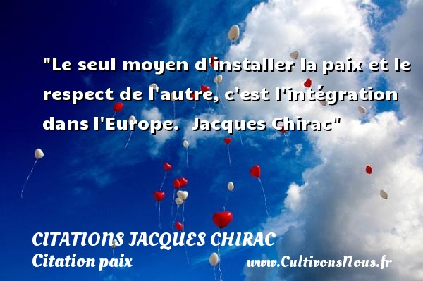 Le seul moyen d installer lapaix et le respect de l autre,c est l intégration dansl Europe.   Jacques Chirac   Une citation sur la Paix CITATIONS JACQUES CHIRAC - Citation paix