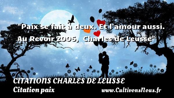 Paix se fait à deux. Et l amouraussi.  Au Revoir2005, Charles de Leusse   Une citation sur la Paix CITATIONS CHARLES DE LEUSSE - Citation paix