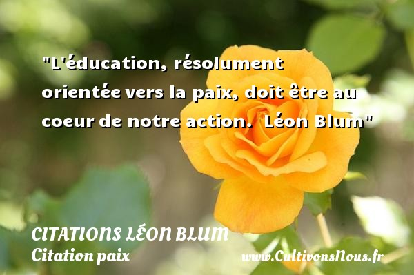 L éducation, résolument orientée vers la paix, doit être au coeur de notre action.   Léon Blum   Une citation sur la Paix CITATIONS LÉON BLUM - Citations Léon Blum - Citation paix