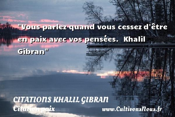 Vous parlez quand vous cessezd être en paix avec vos pensées.   Khalil Gibran   Une citation sur la Paix CITATIONS KHALIL GIBRAN - Citation paix