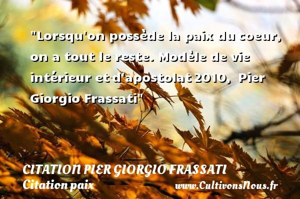 Lorsqu on possède la paix ducoeur, on a tout le reste.  Modèle de vie intérieur etd apostolat2010, Pier Giorgio Frassati   Une citation sur la Paix CITATION PIER GIORGIO FRASSATI - Citation paix