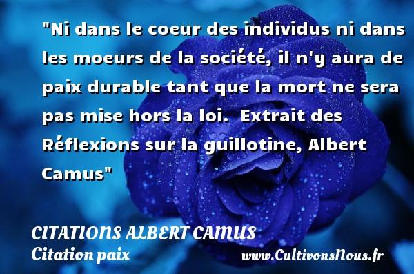 Citations Albert Camus - Citation paix - Ni dans le coeur des individus ni dans les moeurs de la société, il n y aura de paix durable tant que la mort ne sera pas mise hors la loi.   Extrait des Réflexions sur la guillotine, Albert Camus   Une citation sur la Paix CITATIONS ALBERT CAMUS