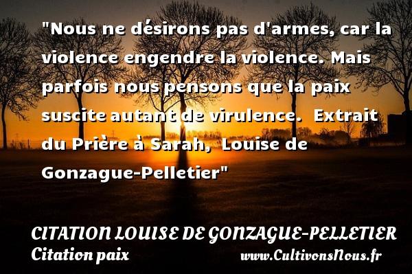 Citation Louise de Gonzague-Pelletier - Citation paix - Nous ne désirons pas d armes,car la violence engendre laviolence. Mais parfois nouspensons que la paix susciteautant de virulence.   Extrait du Prière à Sarah, Louise de Gonzague-Pelletier   Une citation sur la Paix CITATION LOUISE DE GONZAGUE-PELLETIER