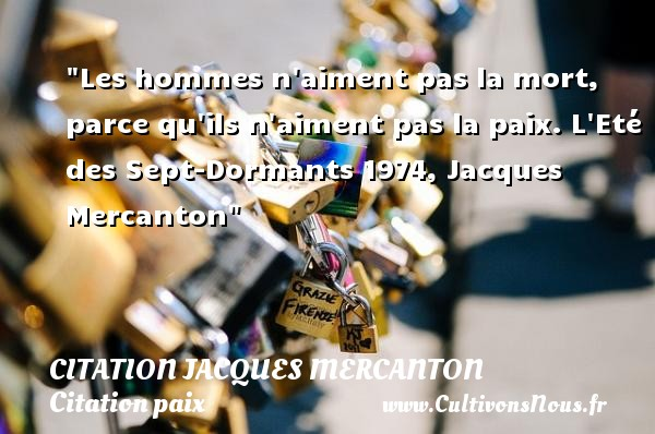 Les hommes n aiment pas la mort, parce qu ils n aiment pas la paix.  L Eté des Sept-Dormants 1974, Jacques Mercanton   Une citation sur la Paix CITATION JACQUES MERCANTON - Citation paix