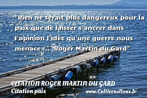 Rien ne serait plus dangereux pour la paix que de laisser s ancrer dans l opinion l idée qu une guerre nous menace ...   Roger Martin du Gard   Une citation sur la Paix CITATION ROGER MARTIN DU GARD - Citation paix