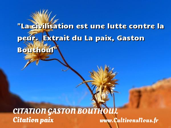 Citation Gaston Bouthoul - Citation paix - La civilisation est une lutte contre la peur.   Extrait du La paix, Gaston Bouthoul   Une citation sur la Paix CITATION GASTON BOUTHOUL