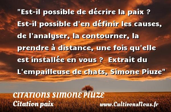 Citations Simone Piuze - Citation paix - Est-il possible de décrire la paix ? Est-il possible d en définir les causes, de l analyser, la contourner, la prendre à distance, une fois qu elle est installée en vous ?   Extrait du L empailleuse de chats, Simone Piuze   Une citation sur la Paix CITATIONS SIMONE PIUZE