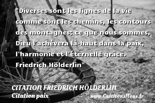 Citation Friedrich Hölderlin - Citation paix - Diverses sont les lignes de la vie comme sont les chemins, les contours des montagnes; ce que nous sommes, Dieu l achèvera là-haut dans la paix, l harmonie et l éternelle grâce.   Friedrich Hölderlin   Une citation sur la Paix CITATION FRIEDRICH HÖLDERLIN