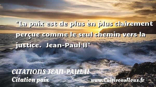 Citations Jean-Paul II - Citation paix - La paix est de plus en plus clairement perçue comme le seul chemin vers la justice.   Jean-Paul II   Une citation sur la Paix CITATIONS JEAN-PAUL II
