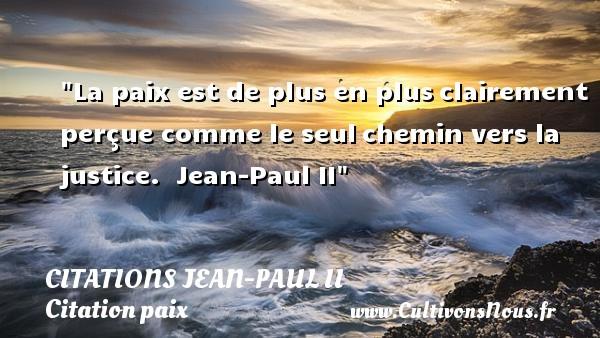 Citations Jean-Paul II - Citation paix - La paix est de plus en plusclairement perçue comme le seulchemin vers la justice.   Jean-Paul II   Une citation sur la Paix CITATIONS JEAN-PAUL II