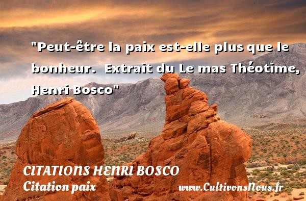 Citations Henri Bosco - Citation paix - Peut-être la paix est-elle plusque le bonheur.   Extrait du Le mas Théotime, Henri Bosco   Une citation sur la Paix CITATIONS HENRI BOSCO
