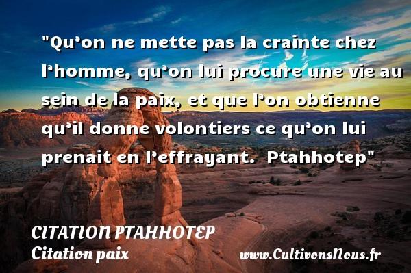 Qu'on ne mette pas la crainte chez l'homme, qu'on lui procure une vie au sein de la paix, et que l'on obtienne qu'il donne volontiers ce qu'on lui prenait en l'effrayant.   Ptahhotep   Une citation sur la Paix CITATION PTAHHOTEP - Citation paix