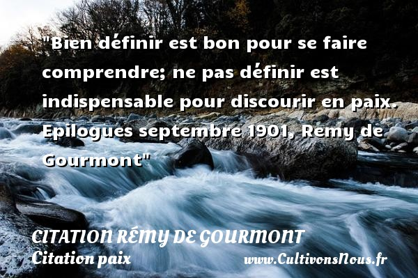 Bien définir est bon pour se faire comprendre; ne pas définir est indispensable pour discourir en paix.  Epilogues septembre 1901, Remy de Gourmont   Une citation sur la Paix CITATION RÉMY DE GOURMONT - Citation Rémy de Gourmont - Citation paix