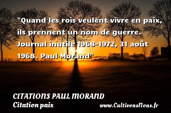 Quand les rois veulent vivre en paix, ils prennent un nom de guerre.  Journal inutile 1968-1972, 31 août 1968. Paul Morand   Une citation sur la Paix CITATIONS PAUL MORAND - Citation paix