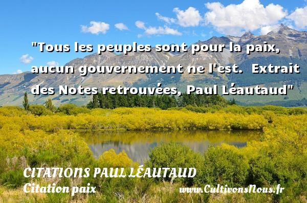 Tous les peuples sont pour la paix, aucun gouvernement ne l est.   Extrait des Notes retrouvées, Paul Léautaud   Une citation sur la Paix CITATIONS PAUL LÉAUTAUD - Citations Paul Léautaud - Citation paix