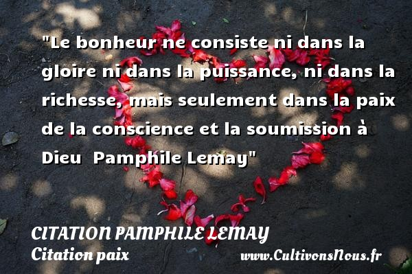 Citation Pamphile Lemay - Citation paix - Citation richesse - Le bonheur ne consiste ni dans la gloire ni dans la puissance, ni dans la richesse, mais seulement dans la paix de la conscience et la soumission à Dieu   Pamphile Lemay   Une citation sur la Paix CITATION PAMPHILE LEMAY