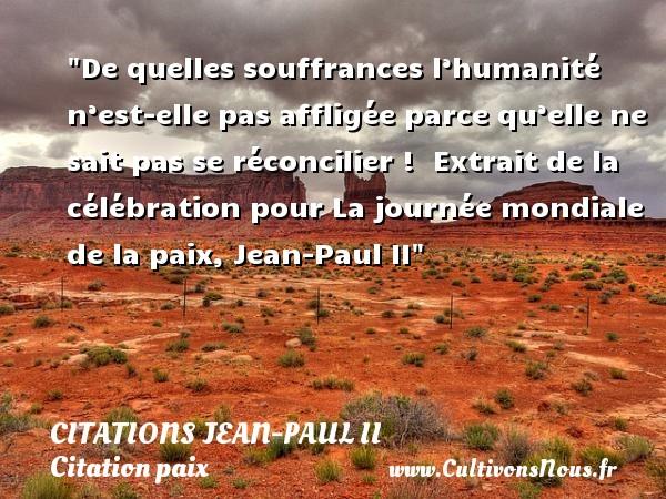 Citations Jean-Paul II - Citation paix - De quelles souffrances l'humanité n'est-elle pas affligée parce qu'elle ne sait pas se réconcilier !   Extrait de la célébration pour La journée mondiale de la paix, Jean-Paul II   Une citation sur la Paix CITATIONS JEAN-PAUL II