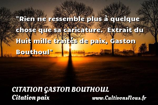 Citation Gaston Bouthoul - Citation paix - Rien ne ressemble plus à quelque chose que sa caricature.   Extrait du Huit mille traités de paix, Gaston Bouthoul   Une citation sur la Paix CITATION GASTON BOUTHOUL