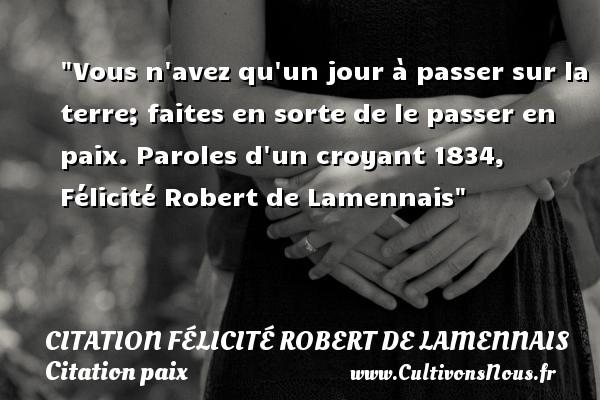 Vous n avez qu un jour à passer sur la terre; faites en sorte de le passer en paix.  Paroles d un croyant 1834, Félicité Robert de Lamennais   Une citation sur la Paix CITATION FÉLICITÉ ROBERT DE LAMENNAIS - Citation Félicité Robert de Lamennais - Citation paix