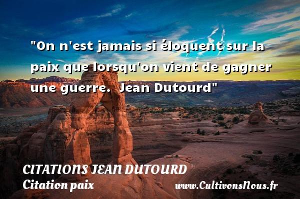 Citations Jean Dutourd - Citation paix - On n est jamais si éloquent sur la paix que lorsqu on vient de gagner une guerre.   Jean Dutourd   Une citation sur la Paix CITATIONS JEAN DUTOURD