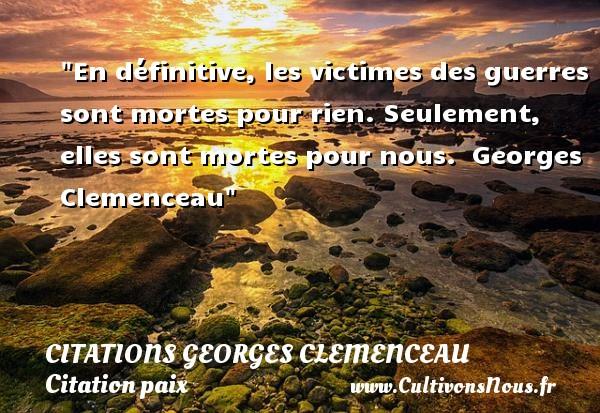 En définitive, les victimes des guerres sont mortes pour rien. Seulement, elles sont mortes pour nous.   Georges Clemenceau   Une citation sur la Paix CITATIONS GEORGES CLEMENCEAU - Citation paix