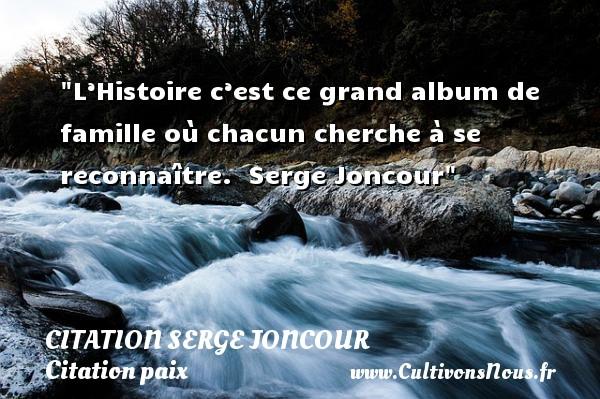 Citation Serge Joncour - Citation paix - L'Histoire c'est ce grand album de famille où chacun cherche à se reconnaître.   Serge Joncour   Une citation sur la Paix CITATION SERGE JONCOUR