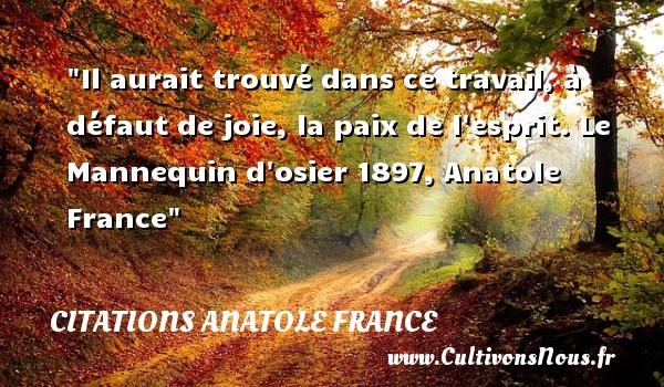 Il aurait trouvé dans ce travail, à défaut de joie, la paix de l esprit.  Le Mannequin d osier 1897, Anatole France   Une citation sur la Paix CITATIONS ANATOLE FRANCE - Citation paix
