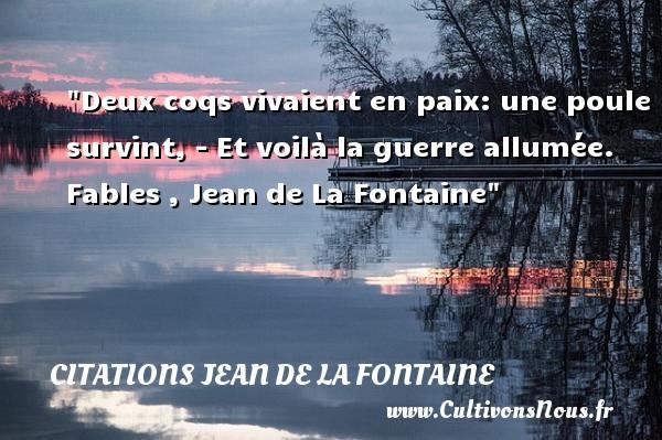 Deux coqs vivaient en paix: une poule survint, - Et voilà la guerre allumée.   Fables , Jean de La Fontaine   Une citation sur la Paix CITATIONS JEAN DE LA FONTAINE - Citation paix