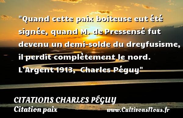 Quand cette paix boiteuse eutété signée, quand M. dePressensé fut devenu undemi-solde du dreyfusisme, ilperdit complètement le nord.  L Argent1913, Charles Péguy   Une citation sur la Paix CITATIONS CHARLES PÉGUY - Citations Charles Péguy - Citation paix